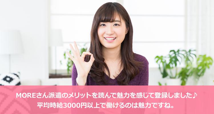 MOREさん派遣のメリットを読んで魅力を感じて登録しました♪ 平均時給3000円以上で働けるのは魅力ですね。